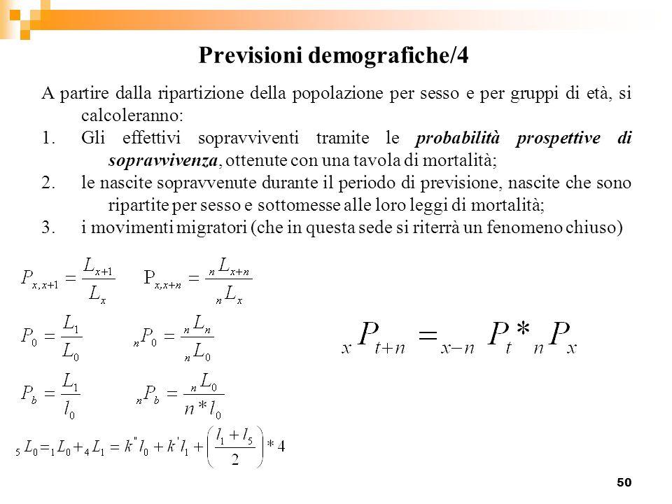 50 Previsioni demografiche/4 A partire dalla ripartizione della popolazione per sesso e per gruppi di età, si calcoleranno: 1.Gli effettivi sopravvive