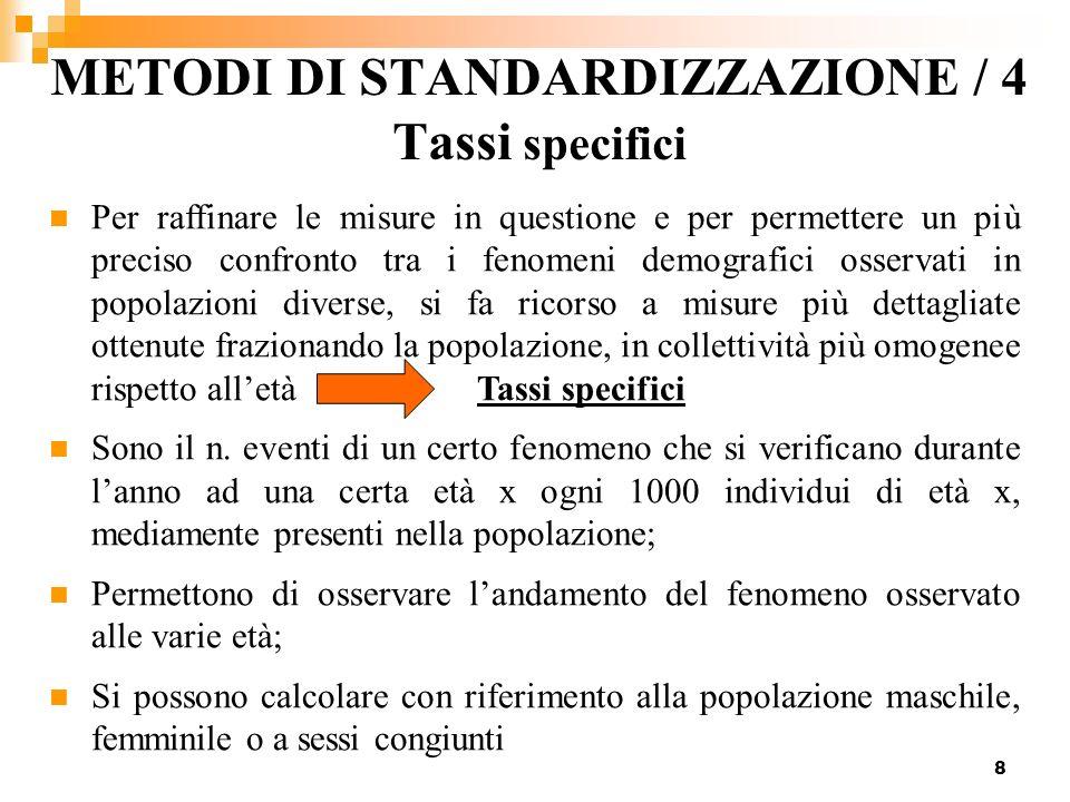 8 METODI DI STANDARDIZZAZIONE / 4 Tassi specifici Per raffinare le misure in questione e per permettere un più preciso confronto tra i fenomeni demogr