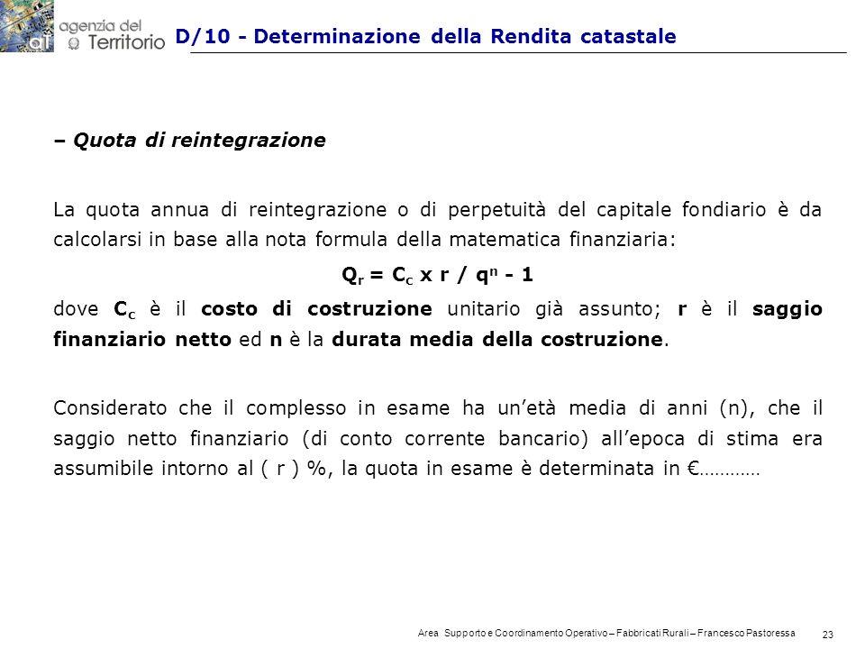 23 Area Supporto e Coordinamento Operativo – Fabbricati Rurali – Francesco Pastoressa 23 D/10 - Determinazione della Rendita catastale – Quota di reintegrazione La quota annua di reintegrazione o di perpetuità del capitale fondiario è da calcolarsi in base alla nota formula della matematica finanziaria: Q r = C c x r / q n - 1 dove C c è il costo di costruzione unitario già assunto; r è il saggio finanziario netto ed n è la durata media della costruzione.