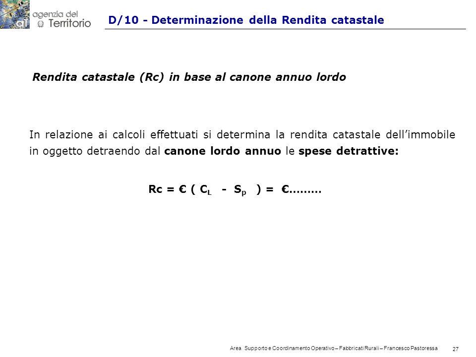 27 Area Supporto e Coordinamento Operativo – Fabbricati Rurali – Francesco Pastoressa 27 D/10 - Determinazione della Rendita catastale Rendita catastale (Rc) in base al canone annuo lordo In relazione ai calcoli effettuati si determina la rendita catastale dellimmobile in oggetto detraendo dal canone lordo annuo le spese detrattive: Rc = ( C L - S p ) = ………
