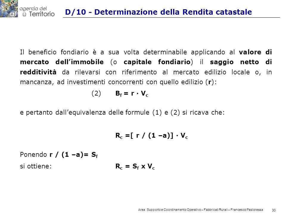 30 Area Supporto e Coordinamento Operativo – Fabbricati Rurali – Francesco Pastoressa 30 D/10 - Determinazione della Rendita catastale Il beneficio fondiario è a sua volta determinabile applicando al valore di mercato dellimmobile (o capitale fondiario) il saggio netto di redditività da rilevarsi con riferimento al mercato edilizio locale o, in mancanza, ad investimenti concorrenti con quello edilizio (r): (2)B f = r · V c e pertanto dallequivalenza delle formule (1) e (2) si ricava che: R c =[ r / (1 –a)] · V c Ponendo r / (1 –a)= S f si ottiene:R c = S f x V c