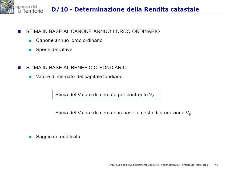 33 Area Supporto e Coordinamento Operativo – Fabbricati Rurali – Francesco Pastoressa 33 D/10 - Determinazione della Rendita catastale n STIMA IN BASE AL CANONE ANNUO LORDO ORDINARIO n Canone annuo lordo ordinario n Spese detrattive n STIMA IN BASE AL BENEFICIO FONDIARIO n Valore di mercato del capitale fondiario Stima del Valore di mercato per confronto V c Stima del Valore di mercato in base al costo di produzione V p n Saggio di redditività