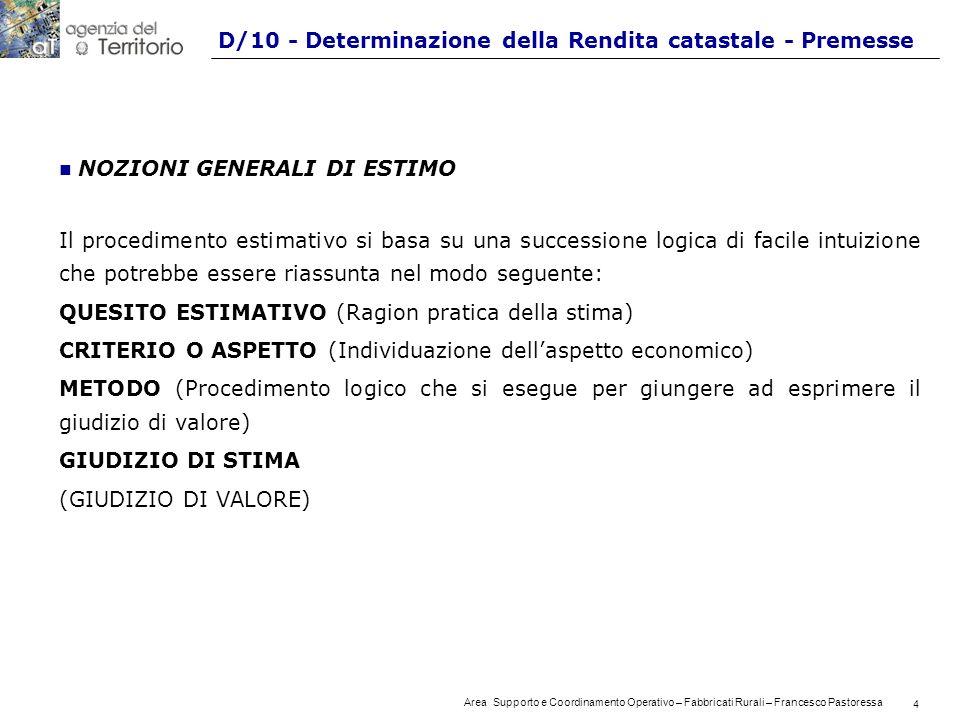 4 Area Supporto e Coordinamento Operativo – Fabbricati Rurali – Francesco Pastoressa 4 D/10 - Determinazione della Rendita catastale - Premesse n NOZIONI GENERALI DI ESTIMO Il procedimento estimativo si basa su una successione logica di facile intuizione che potrebbe essere riassunta nel modo seguente: QUESITO ESTIMATIVO (Ragion pratica della stima) CRITERIO O ASPETTO (Individuazione dellaspetto economico) METODO (Procedimento logico che si esegue per giungere ad esprimere il giudizio di valore) GIUDIZIO DI STIMA (GIUDIZIO DI VALORE)