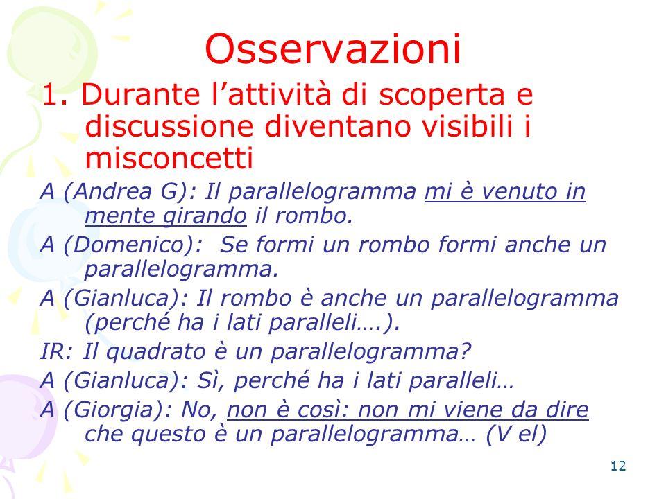 12 Osservazioni 1. Durante lattività di scoperta e discussione diventano visibili i misconcetti A (Andrea G): Il parallelogramma mi è venuto in mente