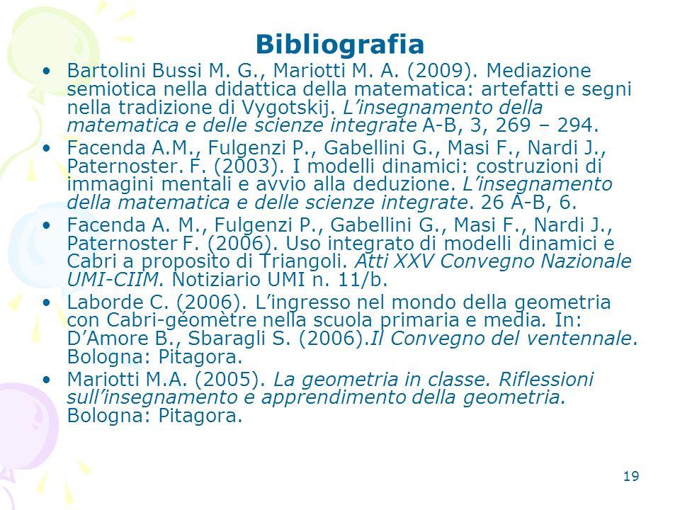 19 Bibliografia Bartolini Bussi M. G., Mariotti M. A. (2009). Mediazione semiotica nella didattica della matematica: artefatti e segni nella tradizion