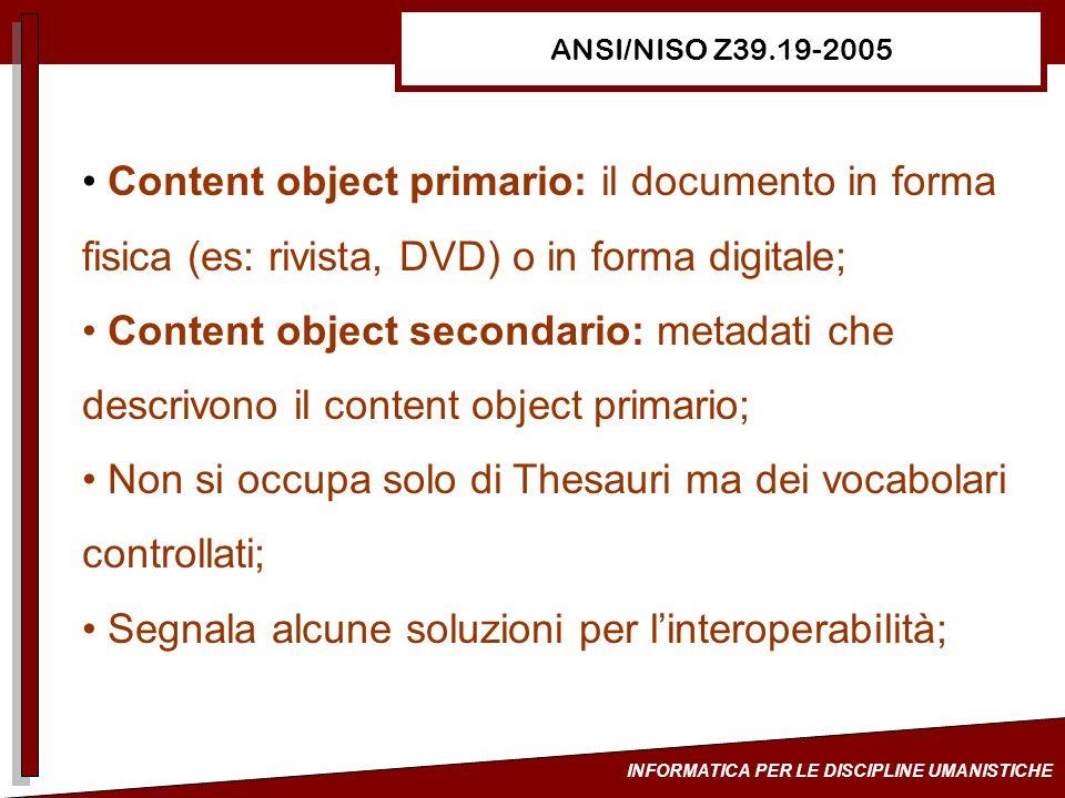 INFORMATICA PER LE DISCIPLINE UMANISTICHE ANSI/NISO Z39.19-2005 Content object primario: il documento in forma fisica (es: rivista, DVD) o in forma di