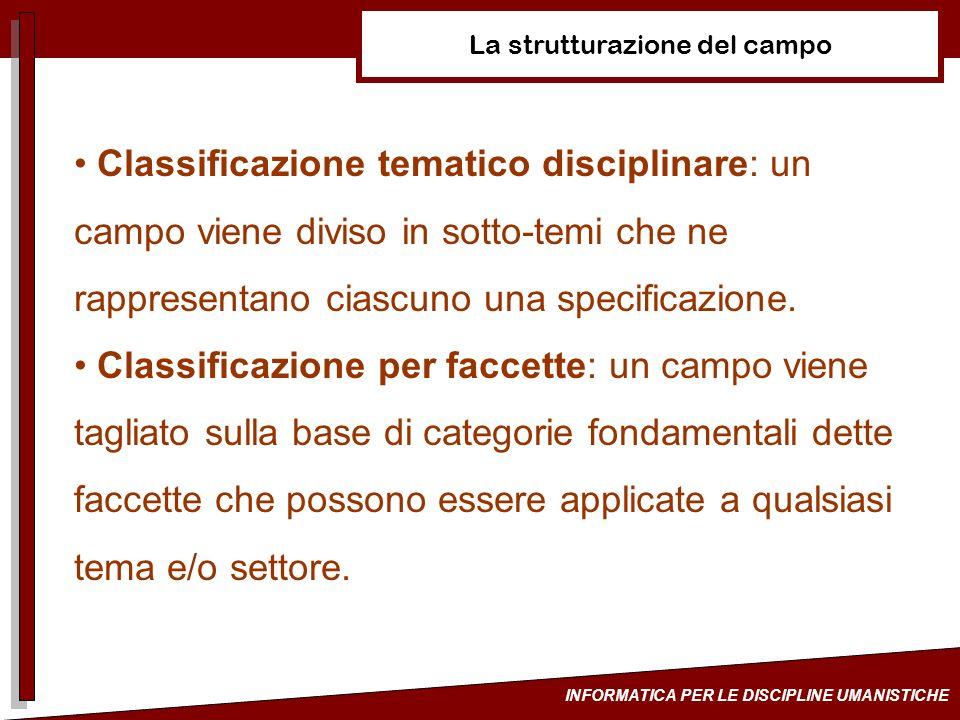 INFORMATICA PER LE DISCIPLINE UMANISTICHE La strutturazione del campo Classificazione tematico disciplinare: un campo viene diviso in sotto-temi che n