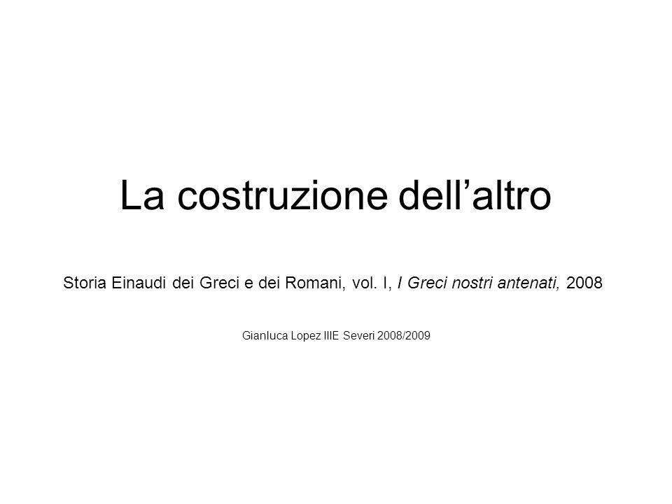 La costruzione dellaltro Gianluca Lopez IIIE Severi 2008/2009 Storia Einaudi dei Greci e dei Romani, vol. I, I Greci nostri antenati, 2008