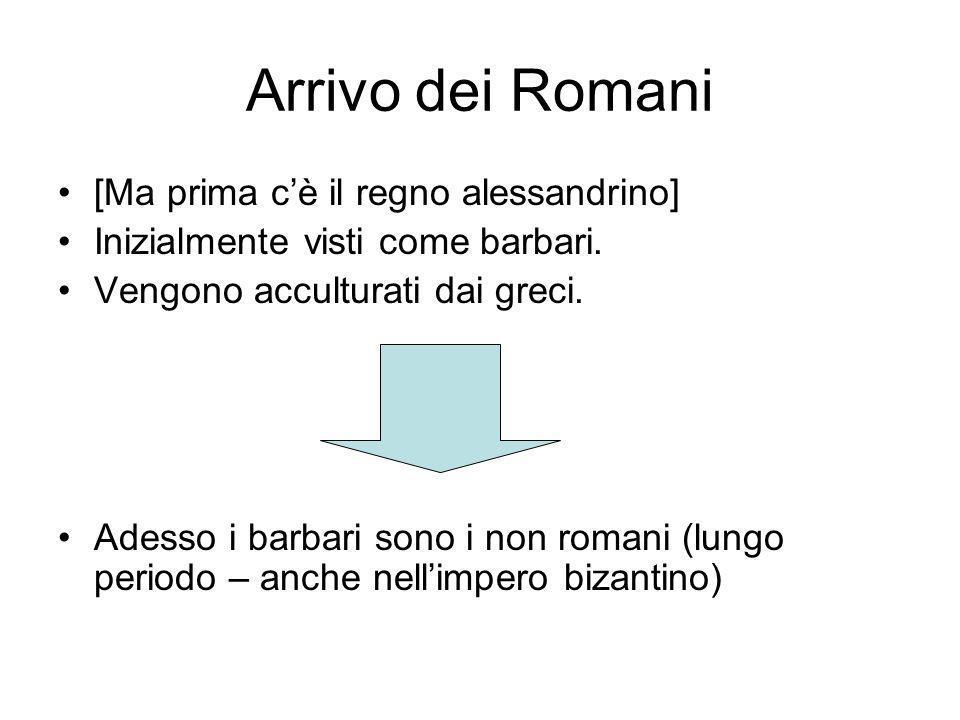 Arrivo dei Romani [Ma prima cè il regno alessandrino] Inizialmente visti come barbari. Vengono acculturati dai greci. Adesso i barbari sono i non roma