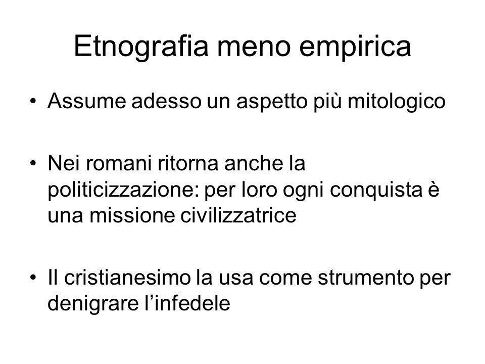 Etnografia meno empirica Assume adesso un aspetto più mitologico Nei romani ritorna anche la politicizzazione: per loro ogni conquista è una missione