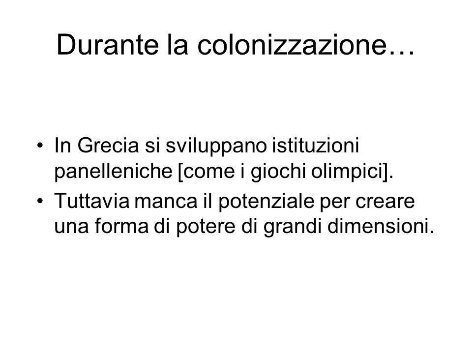 Durante la colonizzazione… In Grecia si sviluppano istituzioni panelleniche [come i giochi olimpici]. Tuttavia manca il potenziale per creare una form