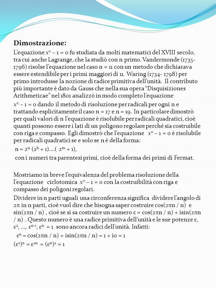 Dimostrazione: Lequazione x n – 1 = 0 fu studiata da molti matematici del XVIII secolo, tra cui anche Lagrange, che la studiò con n primo. Vandermonde