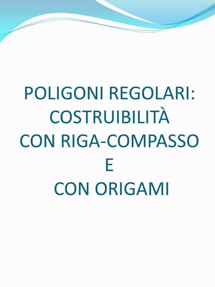 POLIGONI REGOLARI: COSTRUIBILITÀ CON RIGA-COMPASSO E CON ORIGAMI