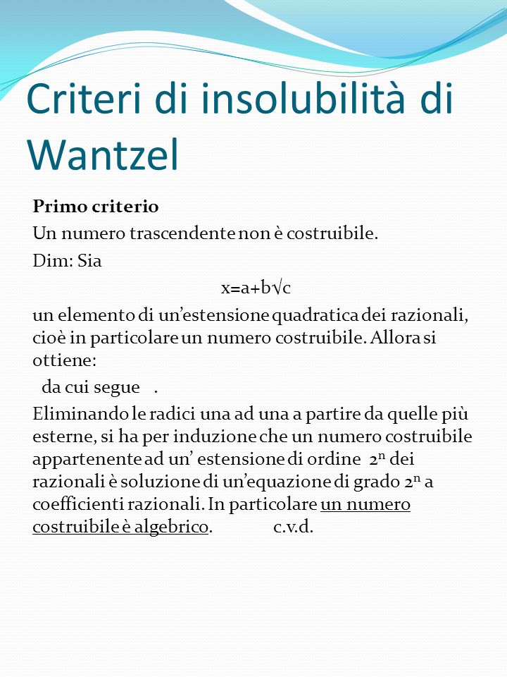 Criteri di insolubilità di Wantzel Primo criterio Un numero trascendente non è costruibile. Dim: Sia x=a+bc un elemento di unestensione quadratica dei