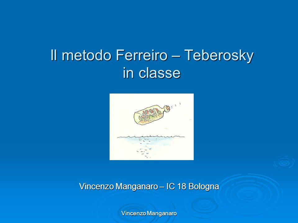 Vincenzo Manganaro Il metodo Ferreiro – Teberosky in classe Vincenzo Manganaro – IC 18 Bologna