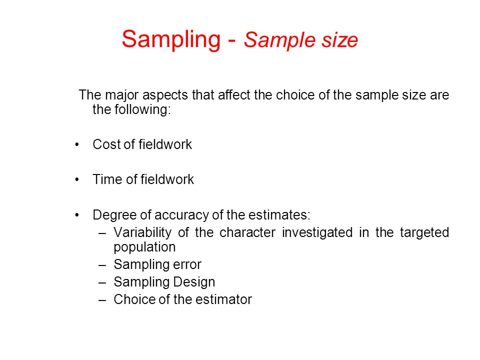 The major aspects that affect the choice of the sample size are the following: Cost of fieldwork Time of fieldwork Degree of accuracy of the estimates: –Variability of the character investigated in the targeted population –Sampling error –Sampling Design –Choice of the estimator Sampling - Sample size