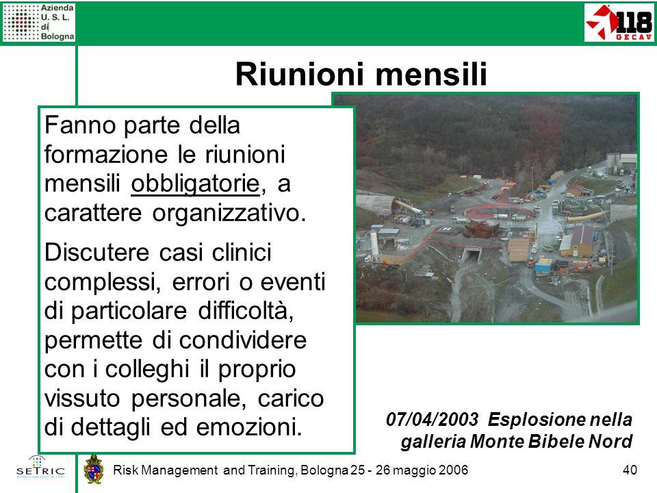 Risk Management and Training, Bologna 25 - 26 maggio 200640 Riunioni mensili 07/04/2003 Esplosione nella galleria Monte Bibele Nord Fanno parte della formazione le riunioni mensili obbligatorie, a carattere organizzativo.