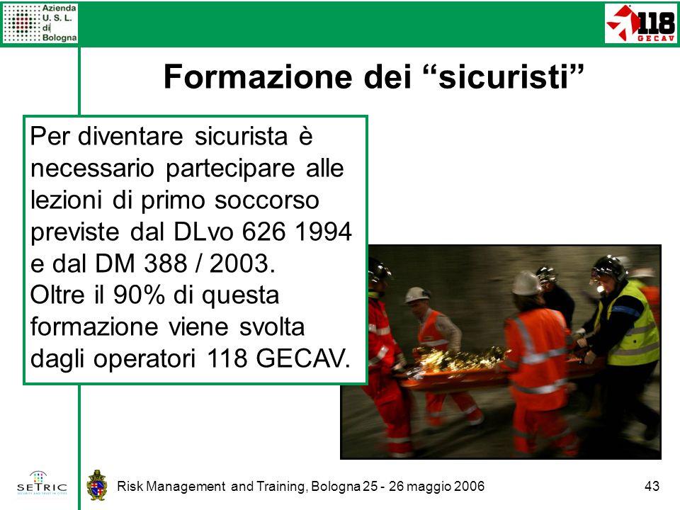 Risk Management and Training, Bologna 25 - 26 maggio 200643 Formazione dei sicuristi Per diventare sicurista è necessario partecipare alle lezioni di primo soccorso previste dal DLvo 626 1994 e dal DM 388 / 2003.