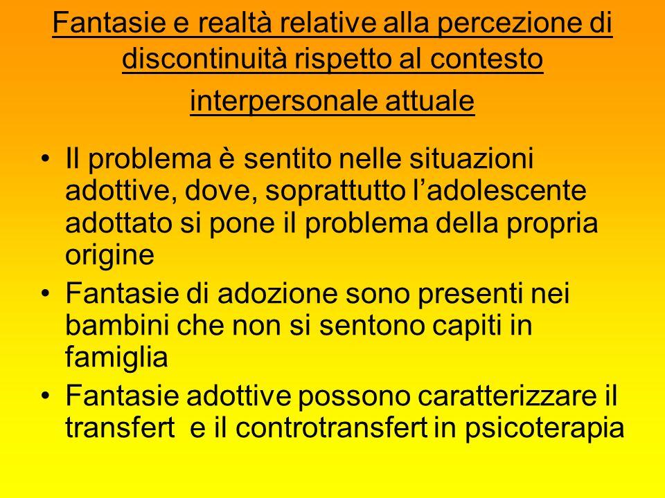 Fantasie e realtà relative alla percezione di discontinuità rispetto al contesto interpersonale attuale Il problema è sentito nelle situazioni adottiv