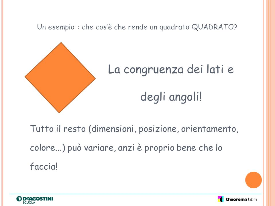 La congruenza dei lati e degli angoli! Un esempio : che cosè che rende un quadrato QUADRATO? Tutto il resto (dimensioni, posizione, orientamento, colo