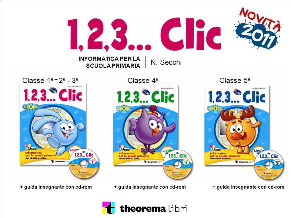 INFORMATICA PER LA SCUOLA PRIMARIA N. Secchi Classe 1 a – 2 a - 3 a Classe 4 a Classe 5 a + guida insegnante con cd-rom