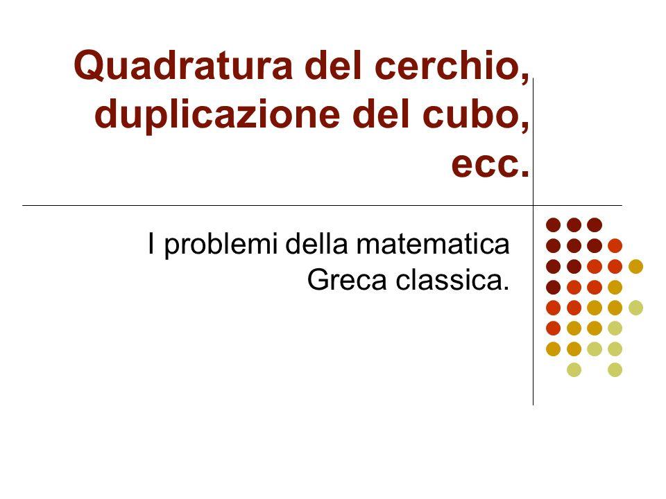 Quadratura del cerchio, duplicazione del cubo, ecc. I problemi della matematica Greca classica.
