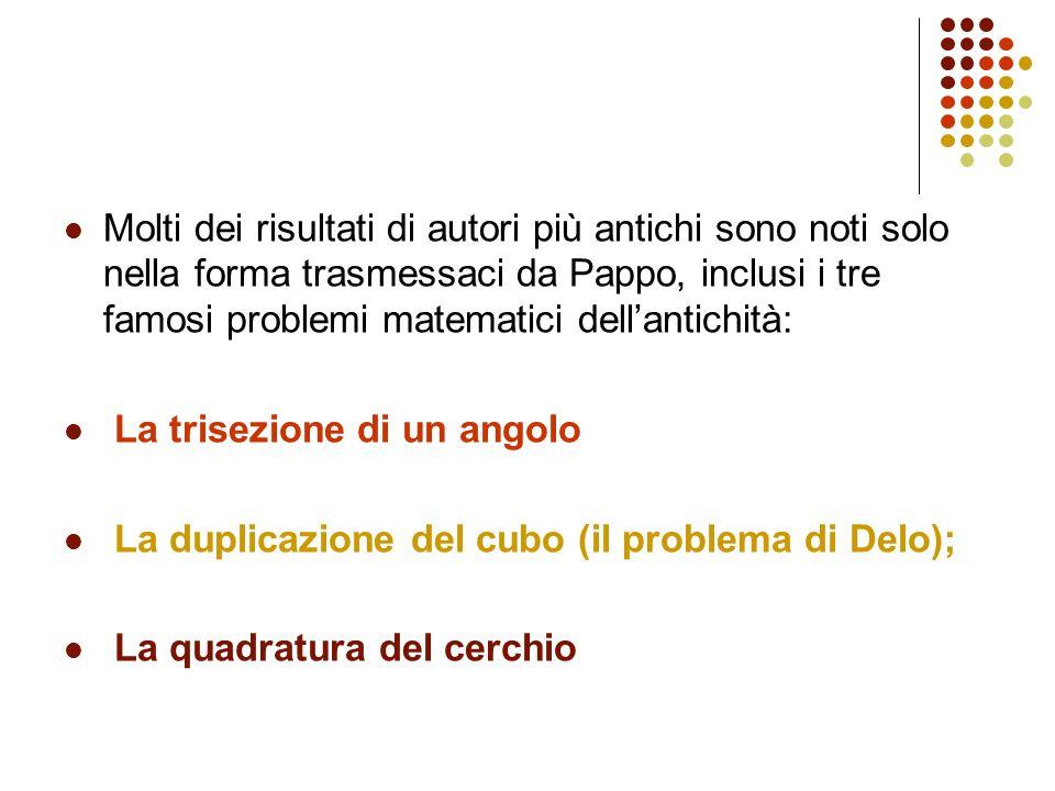 Molti dei risultati di autori più antichi sono noti solo nella forma trasmessaci da Pappo, inclusi i tre famosi problemi matematici dellantichità: La