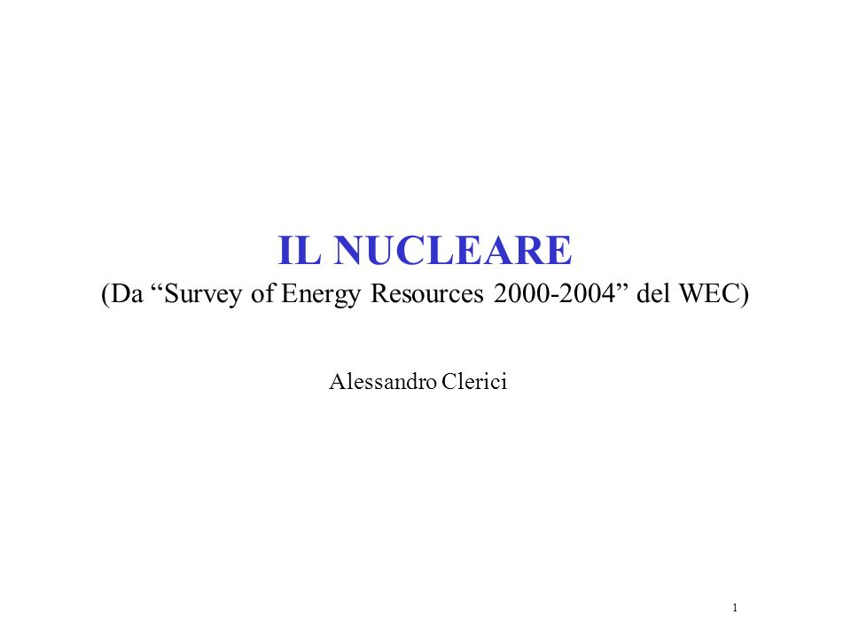 1 IL NUCLEARE (Da Survey of Energy Resources 2000-2004 del WEC) Alessandro Clerici
