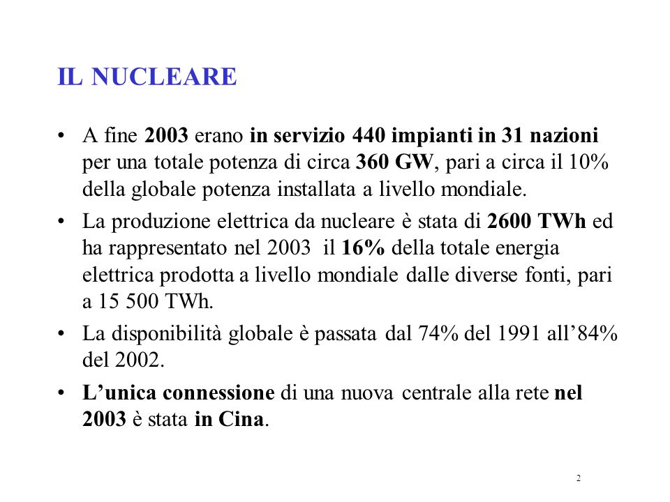 2 IL NUCLEARE A fine 2003 erano in servizio 440 impianti in 31 nazioni per una totale potenza di circa 360 GW, pari a circa il 10% della globale potenza installata a livello mondiale.
