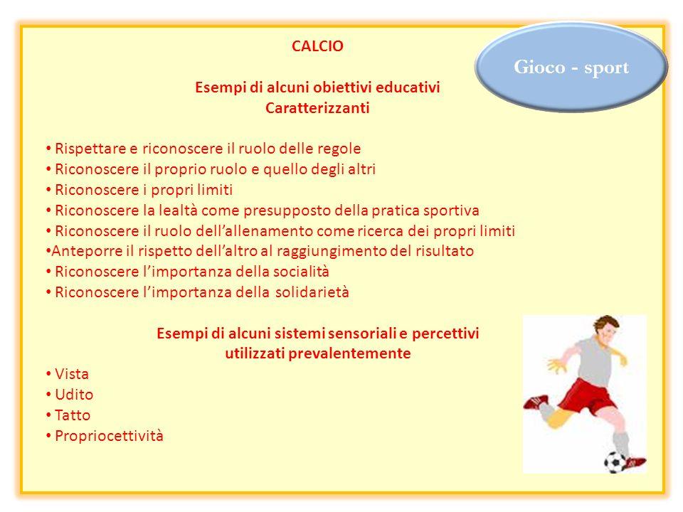 Gioco - sport CALCIO Esempi di alcuni obiettivi educativi Caratterizzanti Rispettare e riconoscere il ruolo delle regole Riconoscere il proprio ruolo