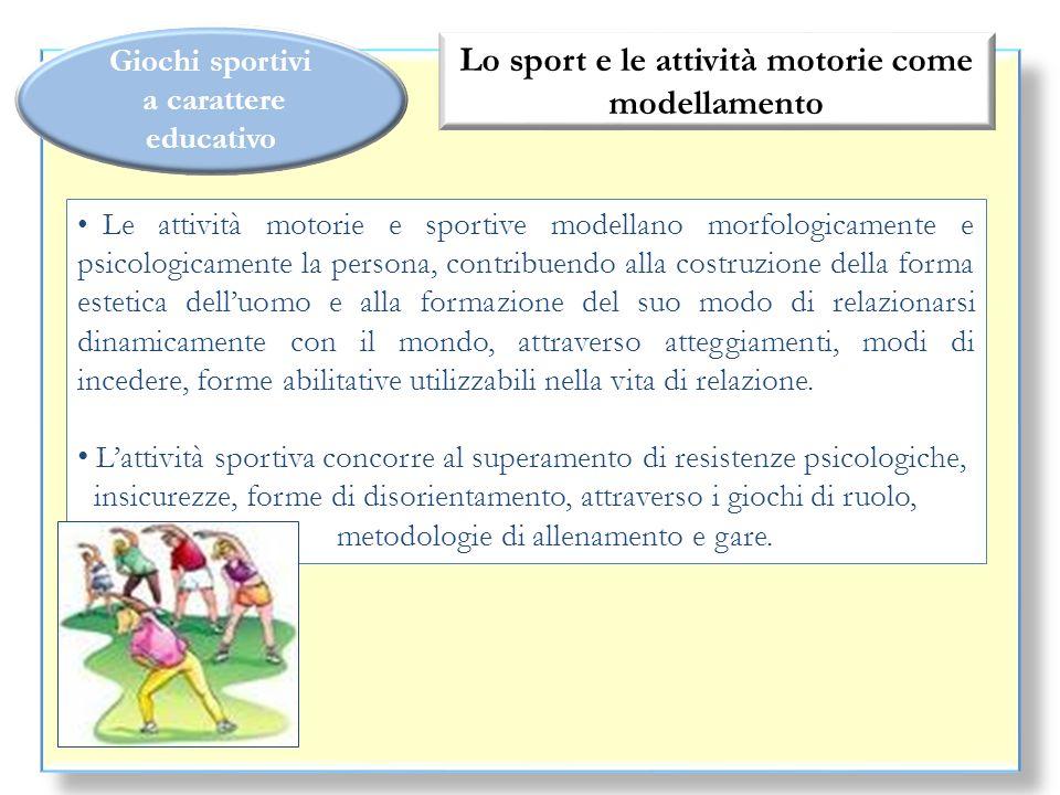 Giochi sportivi a carattere educativo Lo sport e le attività motorie come modellamento Le attività motorie e sportive modellano morfologicamente e psi