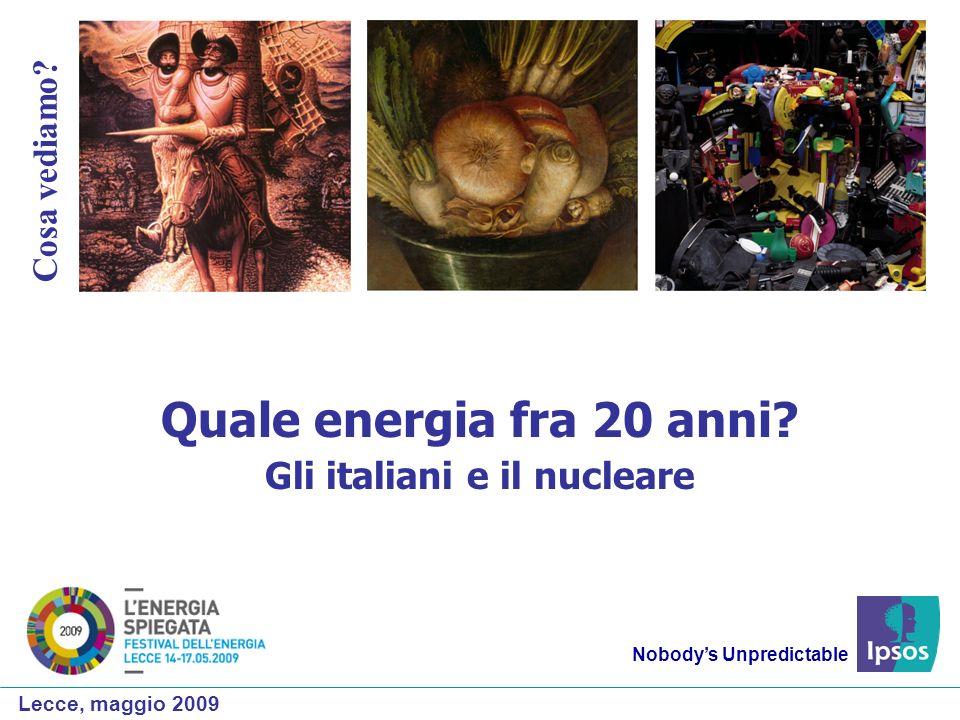 Nobodys Unpredictable Cosa vediamo? Quale energia fra 20 anni? Gli italiani e il nucleare Lecce, maggio 2009