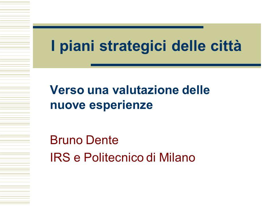 I piani strategici delle città Verso una valutazione delle nuove esperienze Bruno Dente IRS e Politecnico di Milano
