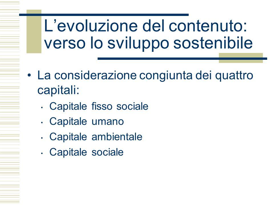 Levoluzione del contenuto: verso lo sviluppo sostenibile La considerazione congiunta dei quattro capitali: Capitale fisso sociale Capitale umano Capitale ambientale Capitale sociale