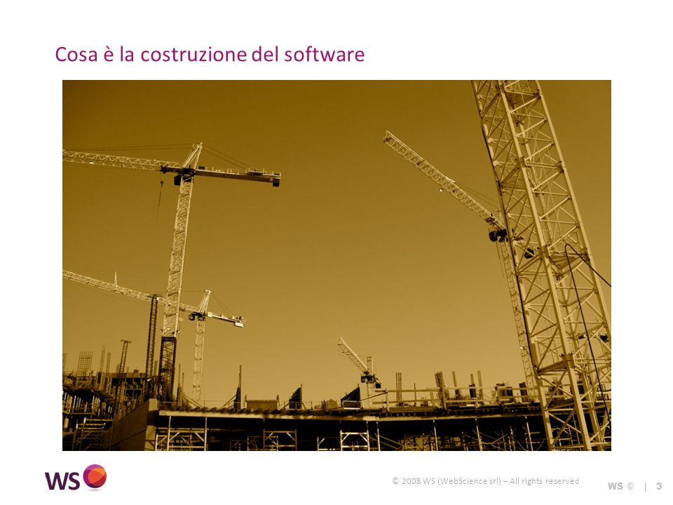 © 2008 WS (WebScience srl) – All rights reserved Cosa è la costruzione del software WS © | 3