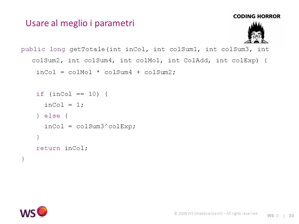 © 2008 WS (WebScience srl) – All rights reserved Usare al meglio i parametri WS © | 30 public long getTotale(int inCol, int colSum1, int colSum3, int colSum2, int colSum4, int colMol, int ColAdd, int colExp) { inCol = colMol * colSum4 + colSum2; if (inCol == 10) { inCol = 1; } else { inCol = colSum3^colExp; } return inCol; }