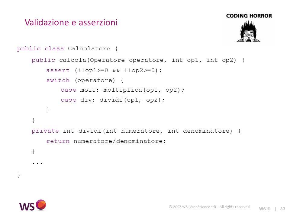 © 2008 WS (WebScience srl) – All rights reserved Validazione e asserzioni WS © | 33 public class Calcolatore { public calcola(Operatore operatore, int op1, int op2) { assert (++op1>=0 && ++op2>=0); switch (operatore) { case molt: moltiplica(op1, op2); case div: dividi(op1, op2); } private int dividi(int numeratore, int denominatore) { return numeratore/denominatore; }...