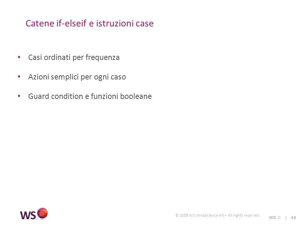 © 2008 WS (WebScience srl) – All rights reserved Catene if-elseif e istruzioni case WS © | 48 Casi ordinati per frequenza Azioni semplici per ogni caso Guard condition e funzioni booleane