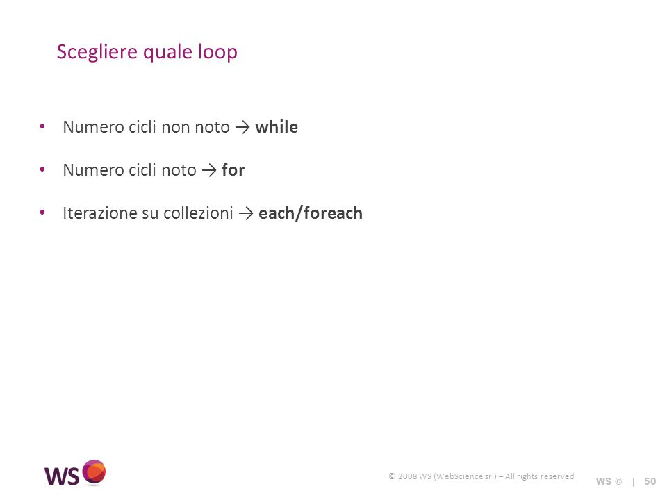© 2008 WS (WebScience srl) – All rights reserved Scegliere quale loop WS © | 50 Numero cicli non noto while Numero cicli noto for Iterazione su collezioni each/foreach