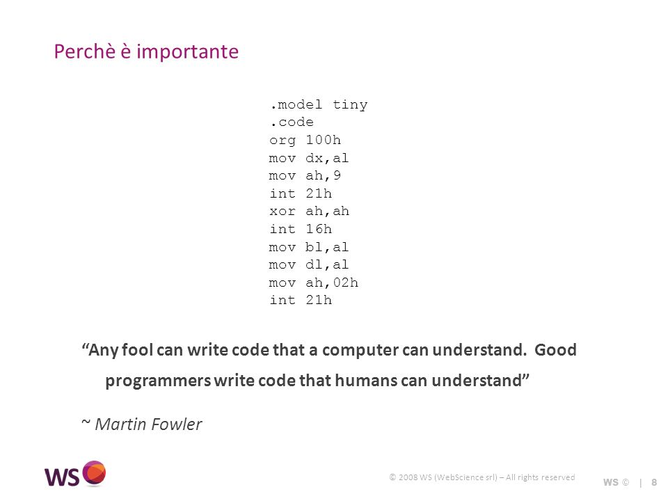 © 2008 WS (WebScience srl) – All rights reserved Perchè è importante Any fool can write code that a computer can understand.