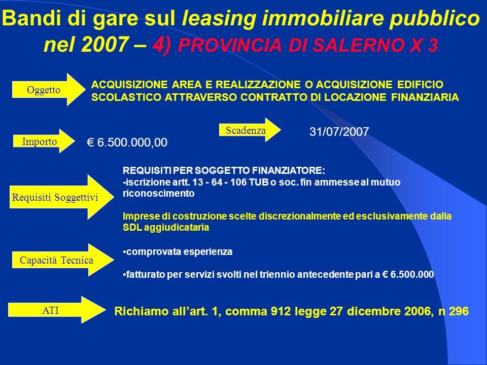 Bandi di gare sul leasing immobiliare pubblico nel 2007 – 4) PROVINCIA DI SALERNO X 3 Importo 6.500.000,00 ACQUISIZIONE AREA E REALIZZAZIONE O ACQUISIZIONE EDIFICIO SCOLASTICO ATTRAVERSO CONTRATTO DI LOCAZIONE FINANZIARIA Oggetto REQUISITI PER SOGGETTO FINANZIATORE: -iscrizione artt.
