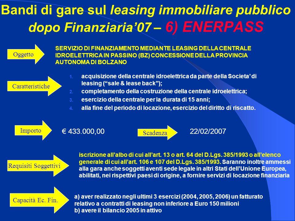 Bandi di gare sul leasing immobiliare pubblico dopo Finanziaria07 – 6) ENERPASS Importo 433.000,00 SERVIZIO DI FINANZIAMENTO MEDIANTE LEASING DELLA CENTRALE IDROELETTRICA IN PASSINO (BZ) CONCESSIONE DELLA PROVINCIA AUTONOMA DI BOLZANO Oggetto iscrizione allalbo di cui allart.