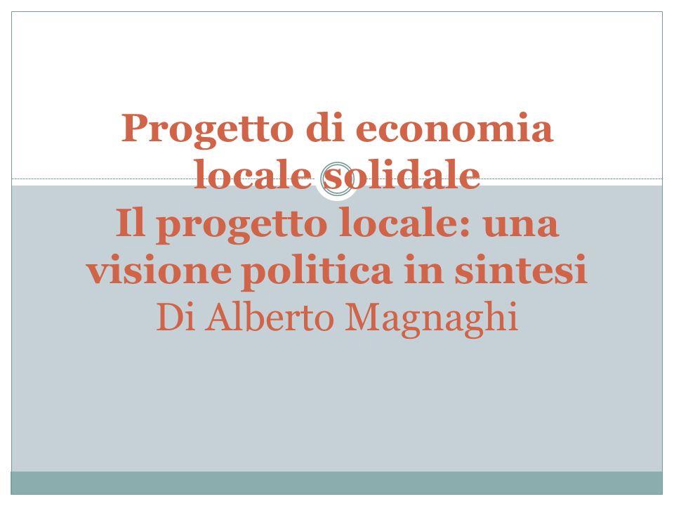 Progetto di economia locale solidale Il progetto locale: una visione politica in sintesi Di Alberto Magnaghi