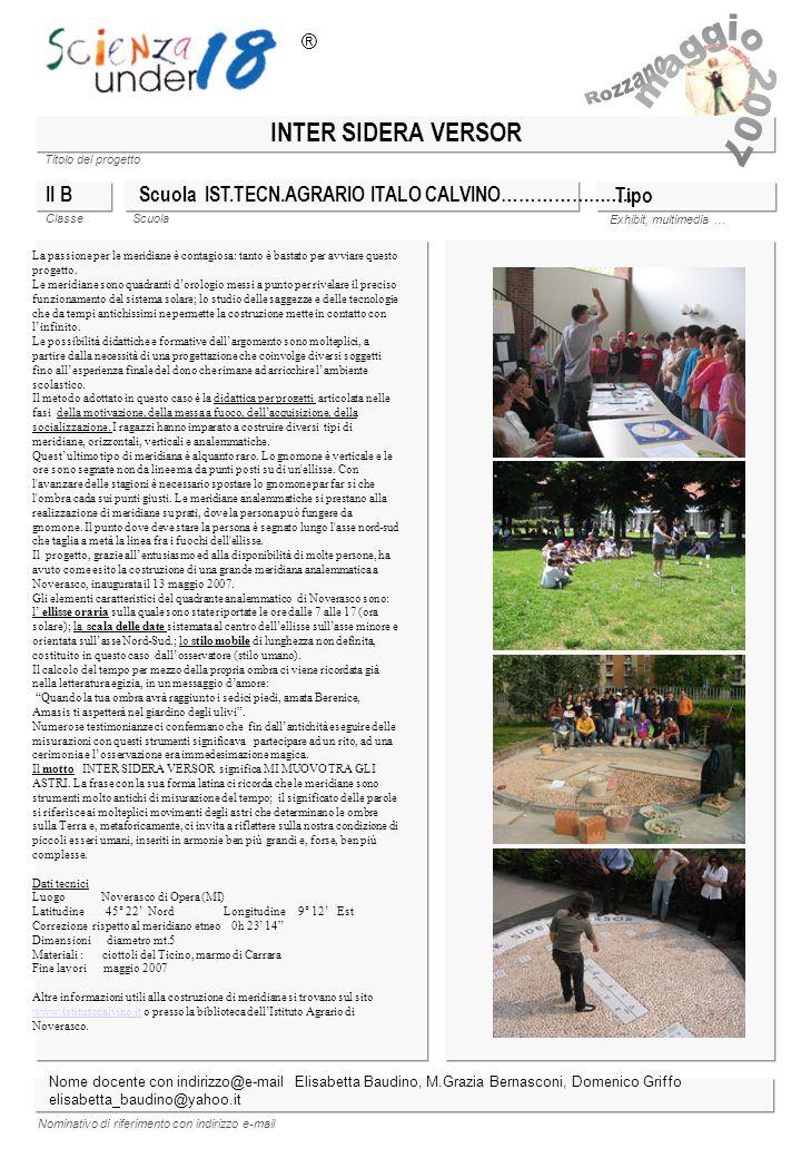 Titolo del progetto Classe Scuola Exhibit, multimedia … Nominativo di riferimento con indirizzo e-mail INTER SIDERA VERSOR Scuola IST.TECN.AGRARIO ITA