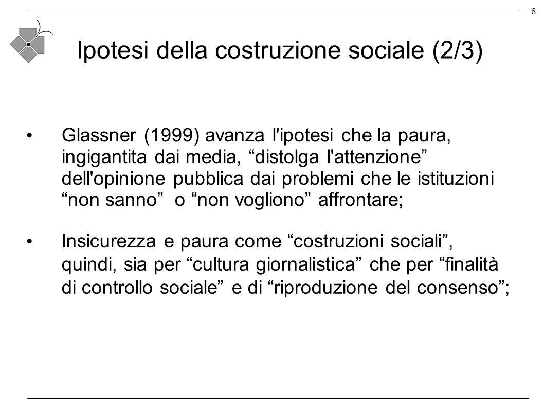 8 Ipotesi della costruzione sociale (2/3) Glassner (1999) avanza l ipotesi che la paura, ingigantita dai media, distolga l attenzione dell opinione pubblica dai problemi che le istituzioni non sanno o non vogliono affrontare; Insicurezza e paura come costruzioni sociali, quindi, sia per cultura giornalistica che per finalità di controllo sociale e di riproduzione del consenso;