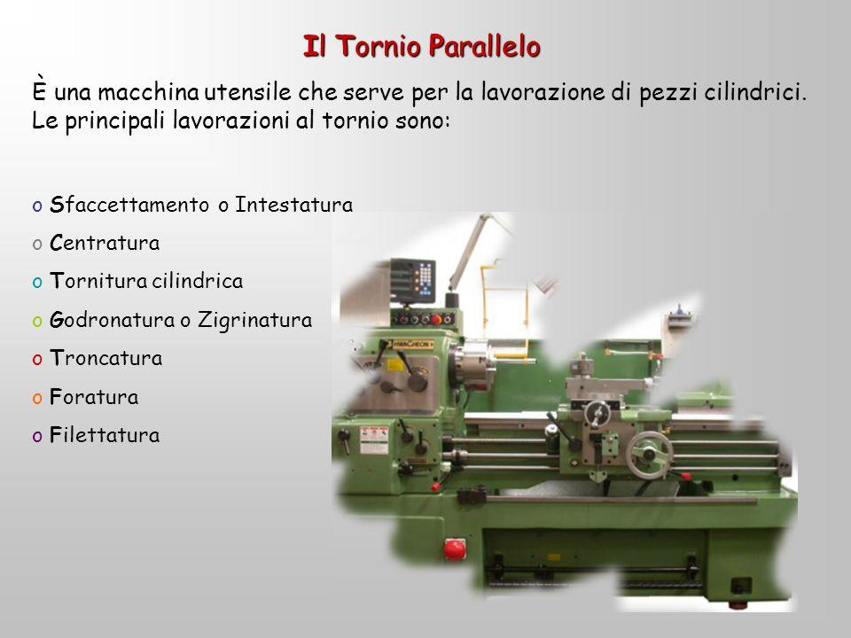 Il Tornio Parallelo È una macchina utensile che serve per la lavorazione di pezzi cilindrici. Le principali lavorazioni al tornio sono: o So Sfaccetta