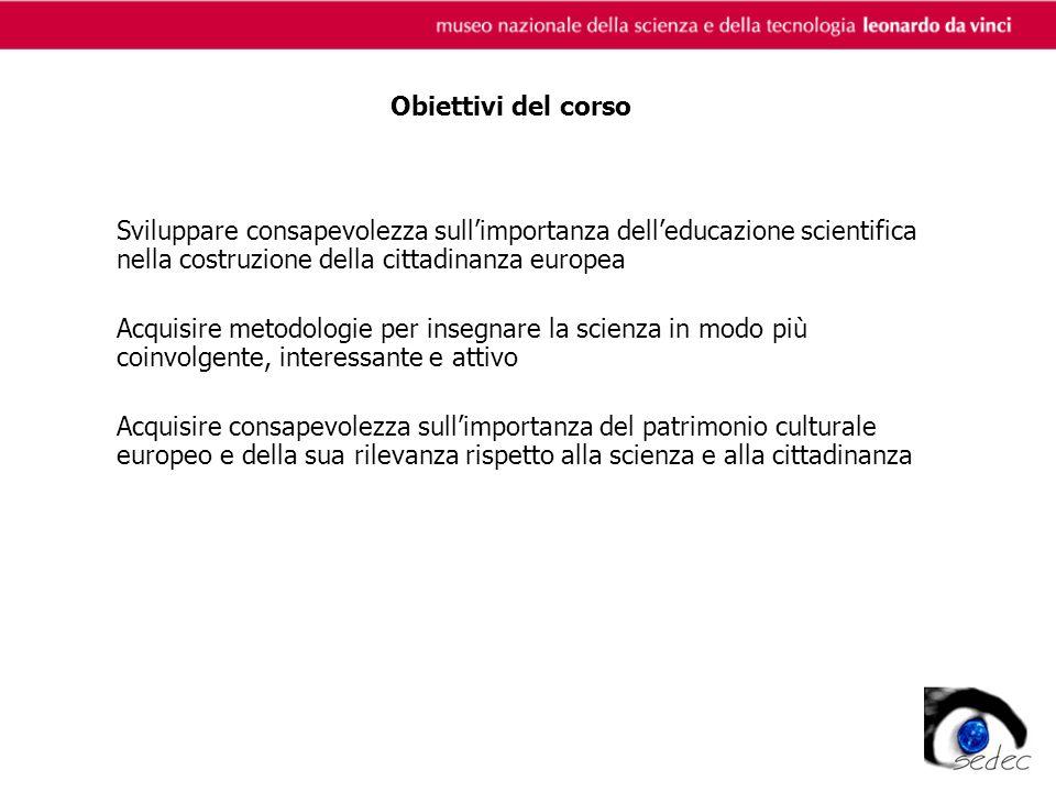 Obiettivi del corso Sviluppare consapevolezza sullimportanza delleducazione scientifica nella costruzione della cittadinanza europea Acquisire metodologie per insegnare la scienza in modo più coinvolgente, interessante e attivo Acquisire consapevolezza sullimportanza del patrimonio culturale europeo e della sua rilevanza rispetto alla scienza e alla cittadinanza