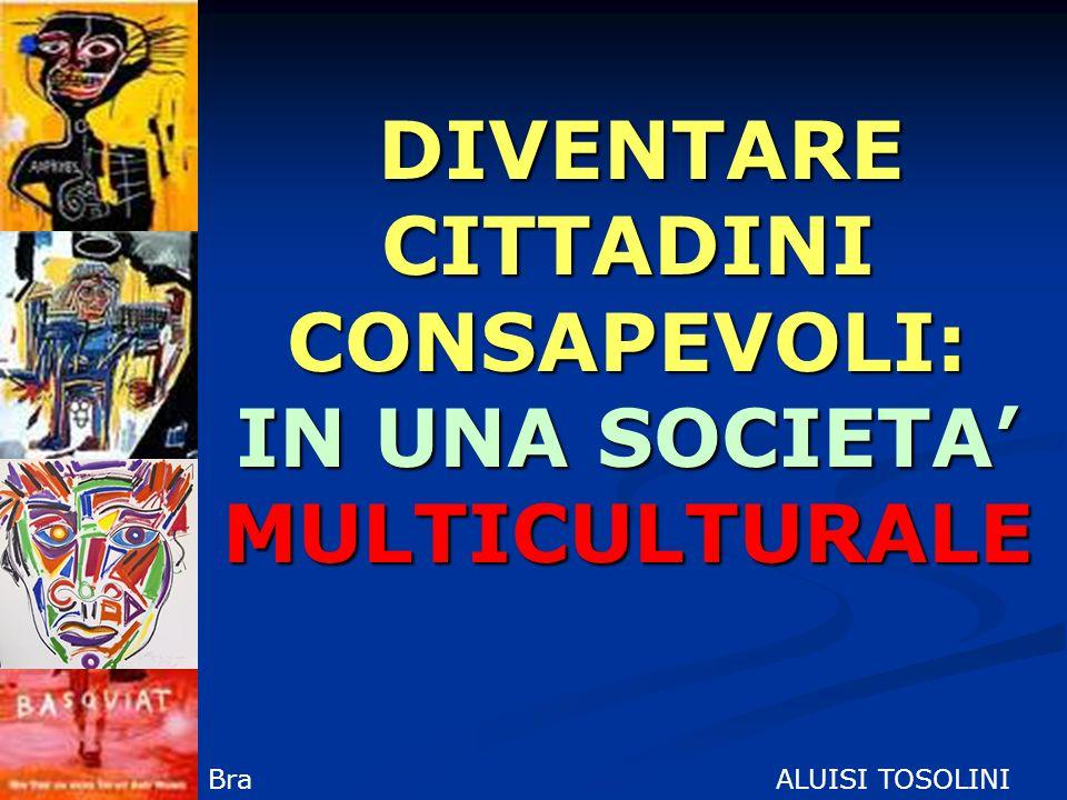 DIVENTARE CITTADINI CONSAPEVOLI: IN UNA SOCIETA MULTICULTURALE DIVENTARE CITTADINI CONSAPEVOLI: IN UNA SOCIETA MULTICULTURALE ALUISI TOSOLINIBra