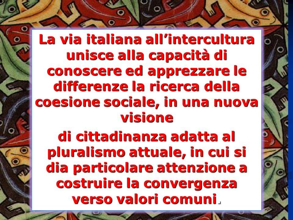 La via italiana allintercultura unisce alla capacità di conoscere ed apprezzare le differenze la ricerca della coesione sociale, in una nuova visione di cittadinanza adatta al pluralismo attuale, in cui si dia particolare attenzione a costruire la convergenza verso valori comuni.