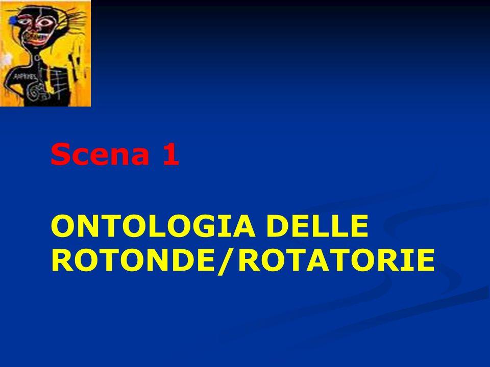 Scena 1 ONTOLOGIA DELLE ROTONDE/ROTATORIE